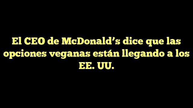 El CEO de McDonald's dice que las opciones veganas están llegando a los EE. UU.